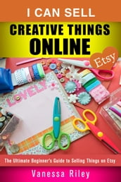 I Can Sell Creative Things Online: The Ultimate Beginner