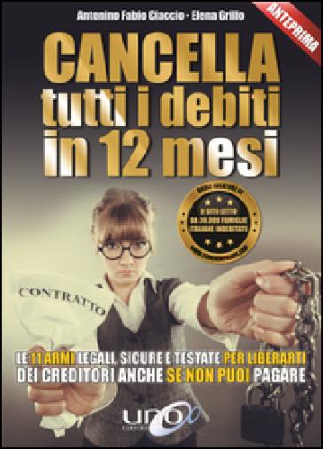 Cancella tutti i debiti in 12 mesi. Le 11 armi legali, sicure e testate per liberarti dei creditori anche se non puoi pagare - Antonino F. Ciaccio |