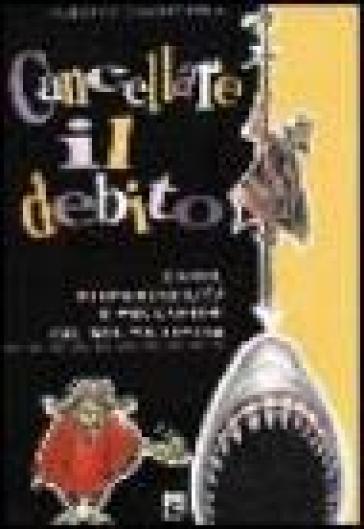 Cancellare il debito. Danni, responsabilità e meccanismi del debito estero - Alberto Castagnola | Thecosgala.com