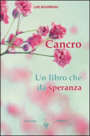 Cancro. Un libro che dà speranza - Lise Bourbeau |
