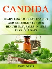 Candida: Learn how to Treat Candida and Rehabilitate Your Health Naturally in less than 30 days