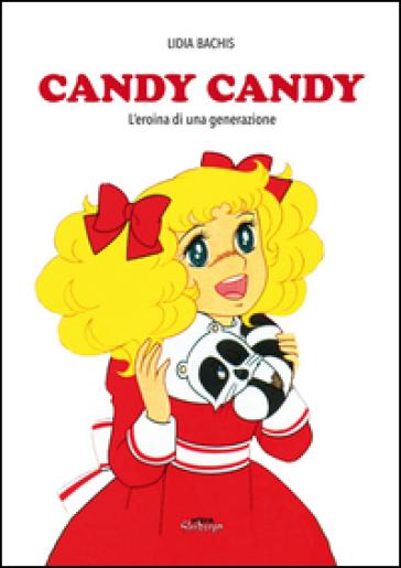 Candy Candy. Amori e battaglie della prima grande eroina dell'animazione - Lidia Bachis | Thecosgala.com