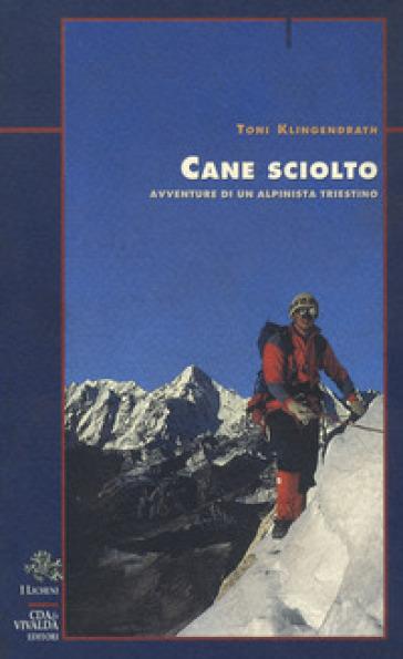 Cane sciolto. Avventure di un alpinista triestino - Toni Klingendrath pdf epub