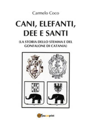 Cani, elefanti, dee e santi (la storia dello stemma e del gonfalone di Catania) - Carmelo Coco | Kritjur.org