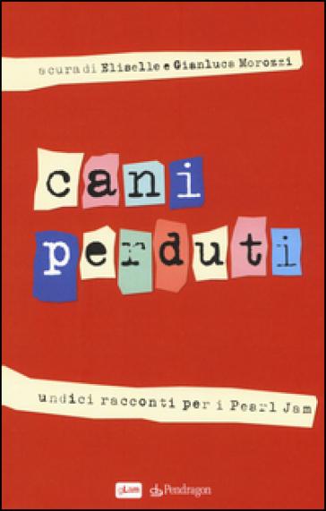 Cani perduti. Undici racconti per i Pearl Jam - E. Morozzi |