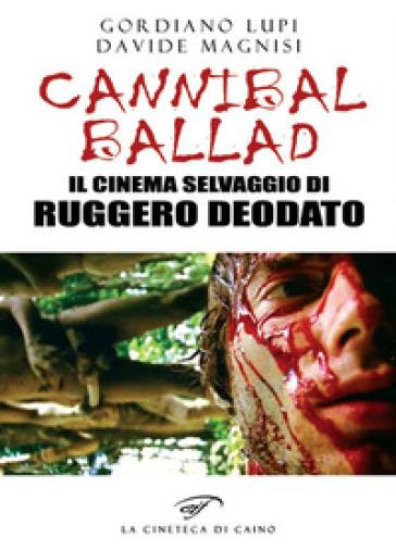 Cannibal ballad. Il cinema selvaggio di Ruggero Deodato - Gordiano Lupi |