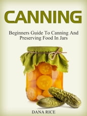 Canning: Beginners Guide To Canning And Preserving Food In Jars
