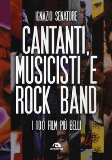 Cantanti, musicisti e rock band. I 100 film più belli - Ignazio Senatore |
