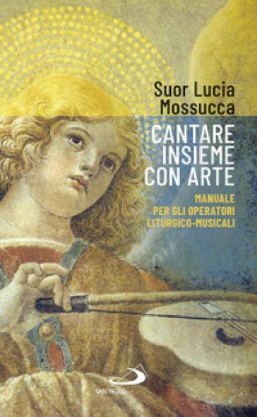 Cantare insieme con arte. Manuale per gli operatori liturgico-musicali - Lucia Mossucca |