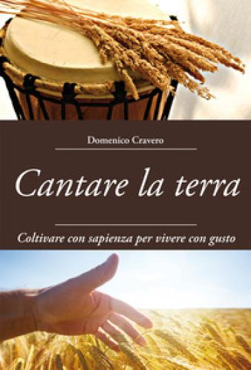 Cantare la terra. Coltivare con sapienza per vivere con gusto - Domenico Cravero | Rochesterscifianimecon.com