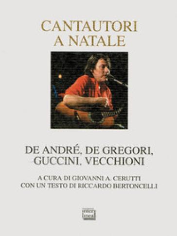 Cantautori a Natale. De Andrè, De Gregori, Guccini, Vecchioni - G. A. Cerutti   Rochesterscifianimecon.com