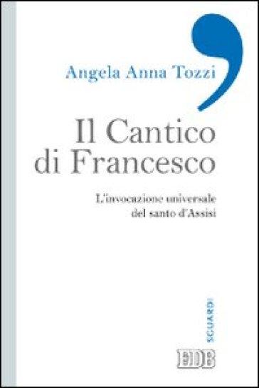 Il Cantico di Francesco. L'invocazione universale del santo d'Assisi - Angela Anna Tozzi |
