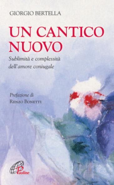 Un Cantico nuovo. Sublimità e complessità dell'amore coniugale - Giorgio Bertella |