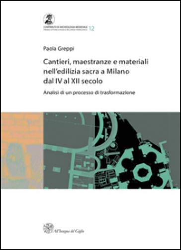 Cantieri, maestranze e materiali nell'edilizia sacra a Milano dal IV al XII secolo. Analisi di un processo di trasformazione - Paola Greppi |
