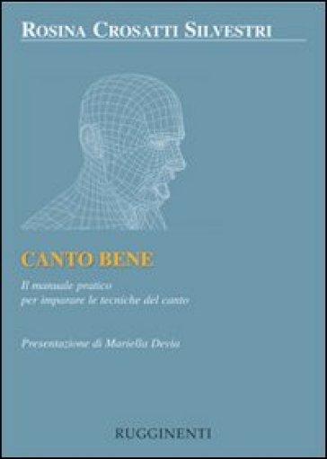 Canto bene. Il manuale pratico per la tecnica del canto - Rosina Crosatti Silvestri | Rochesterscifianimecon.com