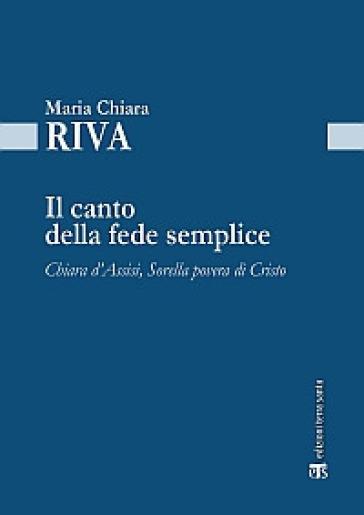 Il Canto della fede semplice. Chiara d'Assisi, Sorella povera di Cristo - Maria Chiara Riva |