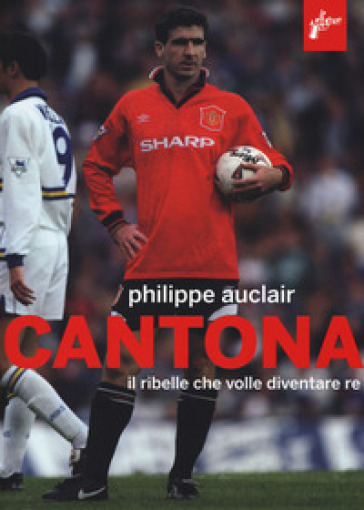 Cantona. Il ribelle che volle diventare re - Philippe Auclair |