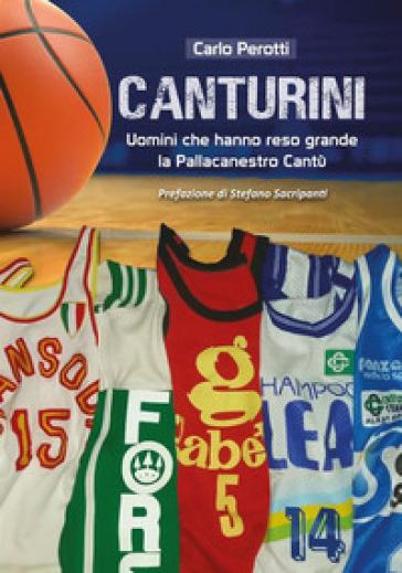 Canturini. Uomini che hanno reso grande la Pallacanestro Cantù - Carlo Perotti |