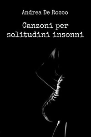 Canzoni per solitudini insonni - Andrea De Rocco | Kritjur.org