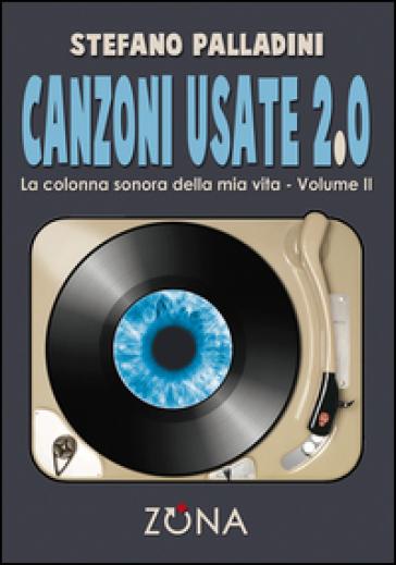 Canzoni usate 2.0. La colonna sonora della mia vita. 2. - Stefano Palladini |