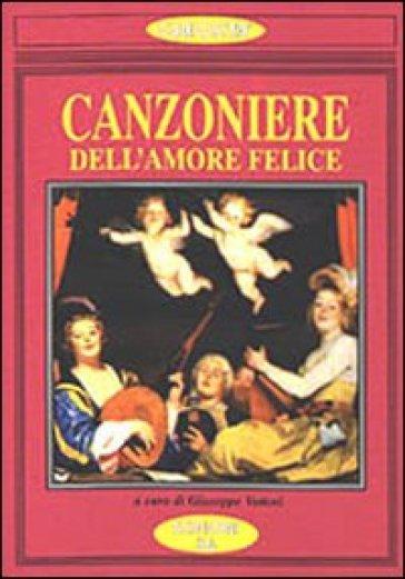 Il Canzoniere dell'amore felice. Poesia antologica dell'amore gioioso - G. Vettori  