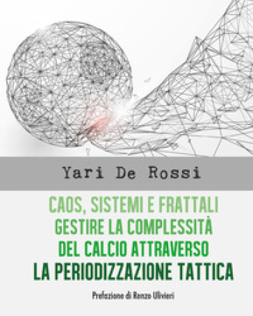 Caos, sistemi e frattali. Gestire la complessità del calcio attraverso la periodizzazione tattica - Yari De Rossi |
