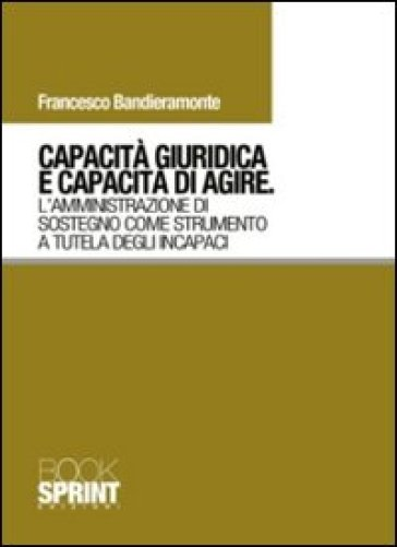 Capacità giuridica e capacità di agire. L'amministrazione di sostegno come strumento a tutela degli incapaci - Francesco Bandieramonte  