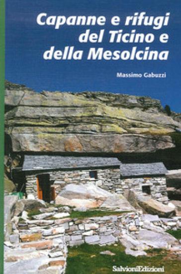Capanne e rifugi del Ticino e della Mesolcina - Massimo Gabuzzi |