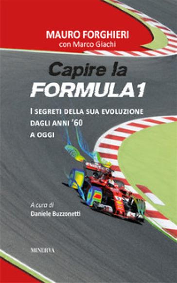 Capire la Formula 1. I segreti della sua evoluzione dagli anni '60 a oggi - Mauro Forghieri |