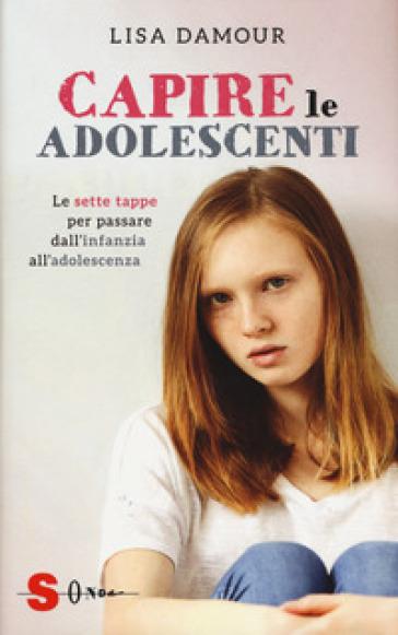 Capire le adolescenti. Le sette tappe per passare dall'infanzia all'adolescenza - Lisa Damour | Thecosgala.com