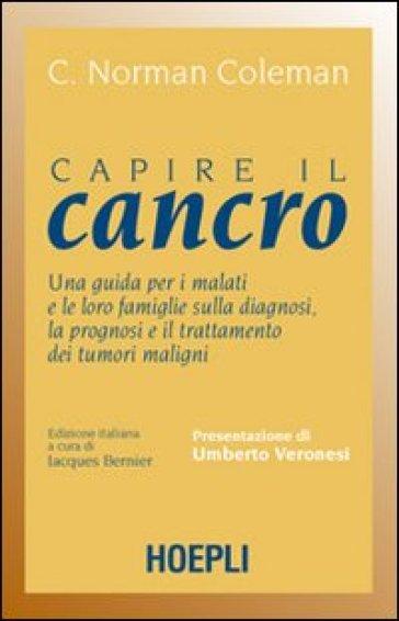 Capire il cancro. Una guida per i malati e le loro famiglie sulla diagnosi, la prognosi e il trattamento dei tumori maligni - C. N. Coleman | Thecosgala.com