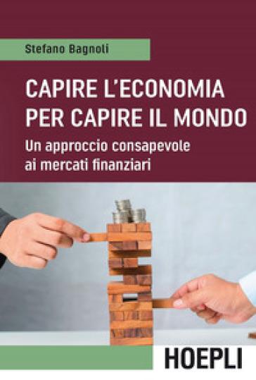 Capire l'economia per capire il mondo. Un approccio consapevole ai mercati finanziari - Stefano Bagnoli |