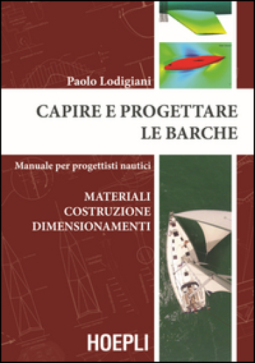 Capire e progettare le barche. Materiali costruzione dimensionamenti. Manuale per progettisti nautici - Paolo Lodigiani |