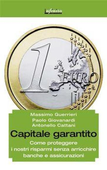 Capitale garantito. Come proteggere i nostri risparmi senza arricchire banche e assicurazioni - Massimo Guerrieri | Jonathanterrington.com