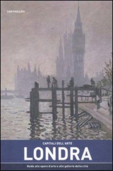 Capitali dell'arte: Londra. Guida alle opere d'arte e alle gallerie della città - Sam Phillips  