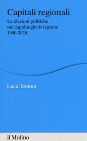 Capitali regionali. Le elezioni politiche nei capoluoghi di regione 1946-2018 - Luca Tentoni
