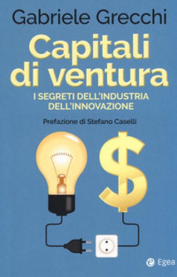 Capitali di ventura. I segreti dell'industria dell'innovazione - Gabriele Grecchi pdf epub