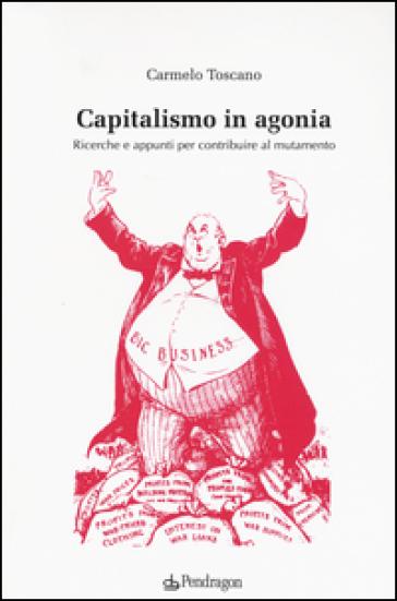 Capitalismo in agonia. Ricerche e appunti per contribuire al mutamento. 1. - Carmelo Toscano |
