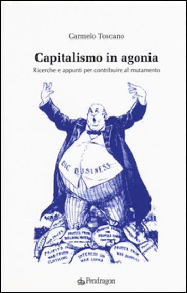Capitalismo in agonia. Ricerche e appunti per contribuire al mutamento. 2. - Carmelo Toscano |
