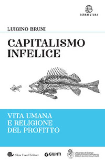 Capitalismo infelice. Vita umana e religione del profitto - Luigino Bruni |