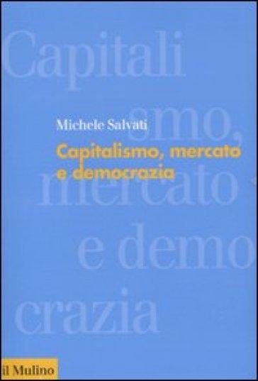 Capitalismo, mercato e democrazia - Michele Salvati |