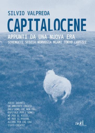 Capitalocene. Appunti da un nuova era. Serengeti, Scozia, Norvegia, Miami, Tokyo, Lavezzi - Silvio Valpreda | Ericsfund.org