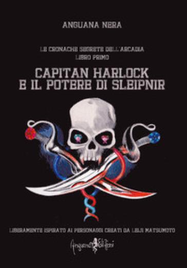 Capitan Harlock e il potere di Sleipnir. Le cronache segrete dell'Arcadia. 1. - Anguana Nera |