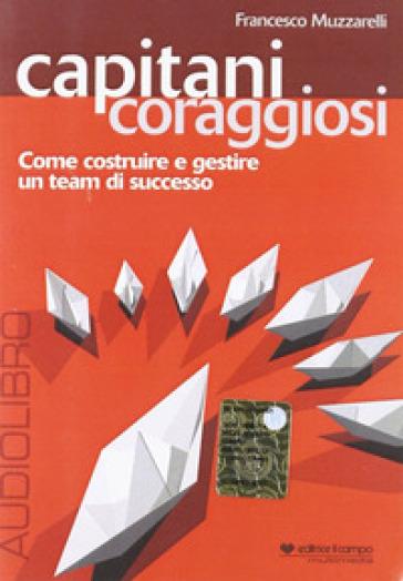 Capitani coraggiosi. Come costruire e gestire un team di successo. Audiolibro. CD Audio - Francesco Muzzarelli  