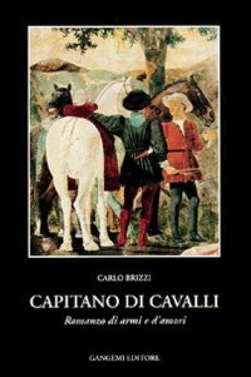 Capitano di cavalli. Romanzo di armi e d'amori - Carlo Brizzi |
