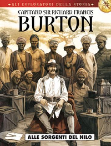Capitano sir Richard Francis Burton. Gli esploratori della storia. 4: Alle sorgenti del Nilo - E. Sassi  