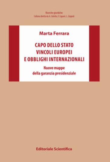 Capo dello Stato vincoli europei e obblighi internazionali. Nuove mappe della garanzia presidenziale - Marta Ferrara   Rochesterscifianimecon.com