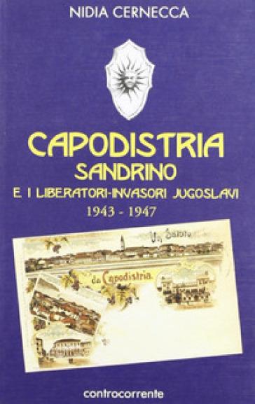 Capodistria, Sandrino e i liberatori-invasori jugoslavi (1943-1947) - Nidia Cernecca |