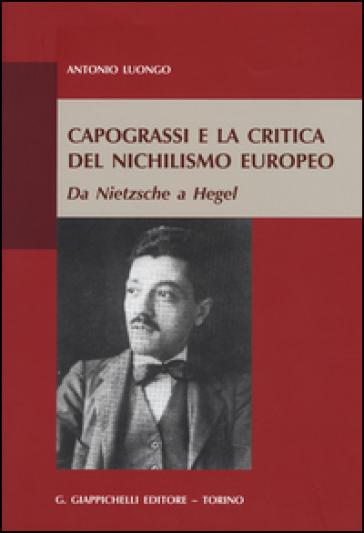 Capograssi e la critica del nichilismo europeo. Da Nietzsche a Hegel - Antonio Luongo  