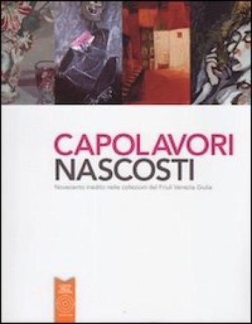 Capolavori nascosti. Novecento inedito nelle collezioni del Friuli Venezia Giulia - A. Fontanini | Jonathanterrington.com